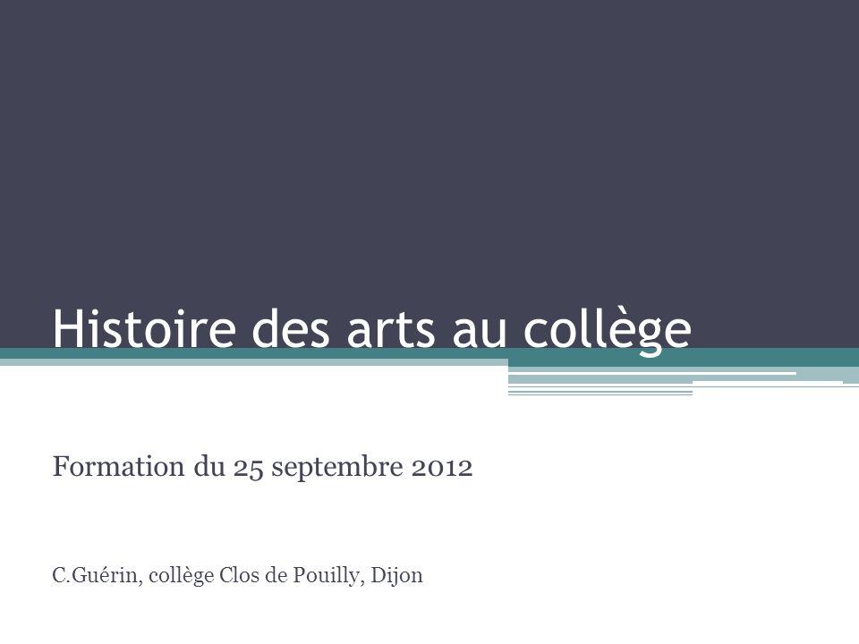 Histoire des arts au collège Formation du 25 septembre 2012 C.Guérin, collège Clos de Pouilly, Dijon
