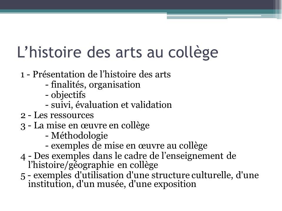 Lhistoire des arts au collège 1 - Présentation de lhistoire des arts - finalités, organisation - objectifs - suivi, évaluation et validation 2 - Les r