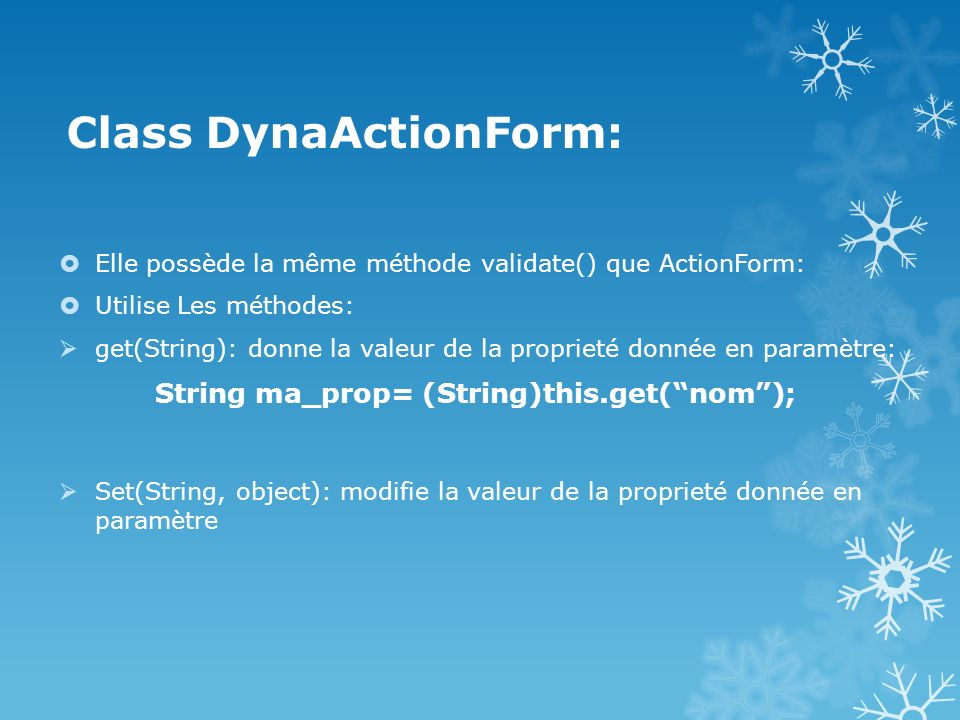 Class DynaActionForm: Elle possède la même méthode validate() que ActionForm: Utilise Les méthodes: get(String): donne la valeur de la proprieté donnée en paramètre: String ma_prop= (String)this.get(nom); Set(String, object): modifie la valeur de la proprieté donnée en paramètre
