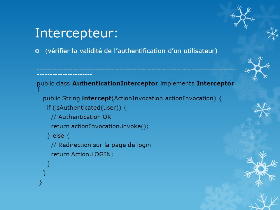 Intercepteur: ( vérifier la validité de lauthentification dun utilisateur) -------------------------------------------------------------------------------- ---------------------- public class AuthenticationInterceptor implements Interceptor { public String intercept(ActionInvocation actionInvocation) { if (isAuthenticated(user)) { // Authentication OK return actionInvocation.invoke(); } else { // Redirection sur la page de login return Action.LOGIN; }