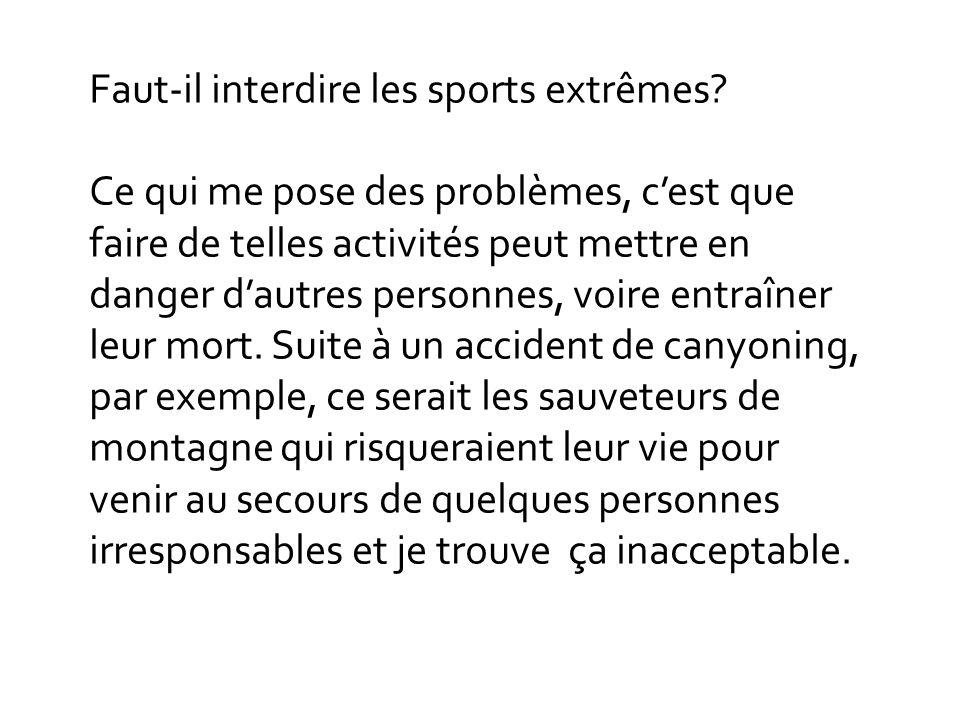 Faut-il interdire les sports extrêmes? Ce qui me pose des problèmes, cest que faire de telles activités peut mettre en danger dautres personnes, voire