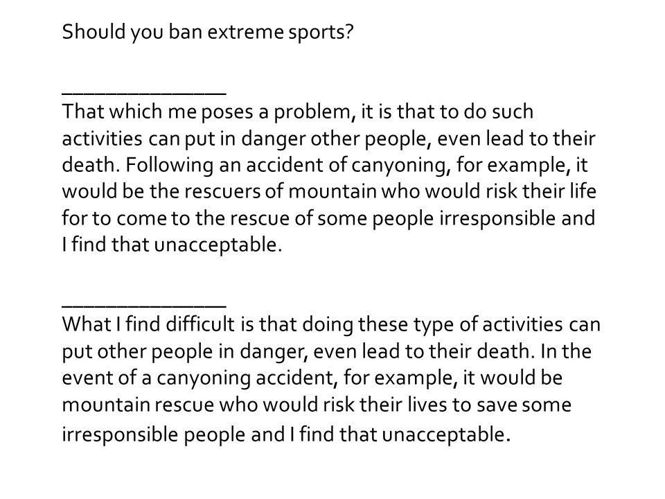 Should you ban extreme sports? _______________ That which me poses a problem, it is that to do such activities can put in danger other people, even le