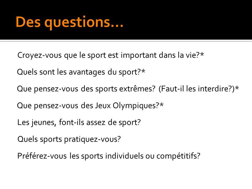Croyez-vous que le sport est important dans la vie?* Quels sont les avantages du sport?* Que pensez-vous des sports extrêmes? (Faut-il les interdire?)