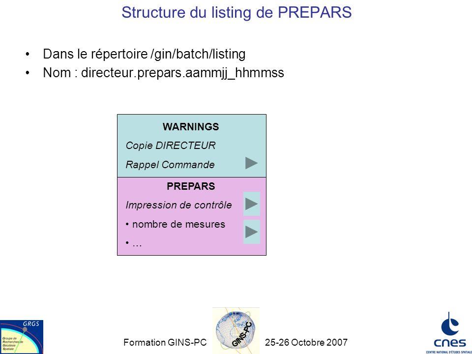 Formation GINS-PC25-26 Octobre 2007 Structure du listing de PREPARS Dans le répertoire /gin/batch/listing Nom : directeur.prepars.aammjj_hhmmss WARNINGS Copie DIRECTEUR Rappel Commande PREPARS Impression de contrôle nombre de mesures …