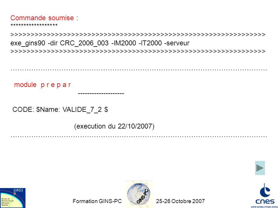 Formation GINS-PC25-26 Octobre 2007 Commande soumise : ****************** >>>>>>>>>>>>>>>>>>>>>>>>>>>>>>>>>>>>>>>>>>>>>>>>>>>>>>>>>>>>>>> exe_gins90 -dir CRC_2006_003 -lM2000 -lT2000 -serveur >>>>>>>>>>>>>>>>>>>>>>>>>>>>>>>>>>>>>>>>>>>>>>>>>>>>>>>>>>>>>>> ………………………………………………………………………………………………… module p r e p a r -------------------- CODE: $Name: VALIDE_7_2 $ (execution du 22/10/2007) …………………………………………………………………………………………………