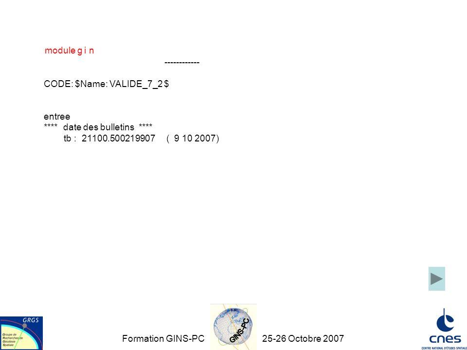 Formation GINS-PC25-26 Octobre 2007 module g i n ------------ CODE: $Name: VALIDE_7_2 $ entree **** date des bulletins **** tb : 21100.500219907 ( 9 10 2007)