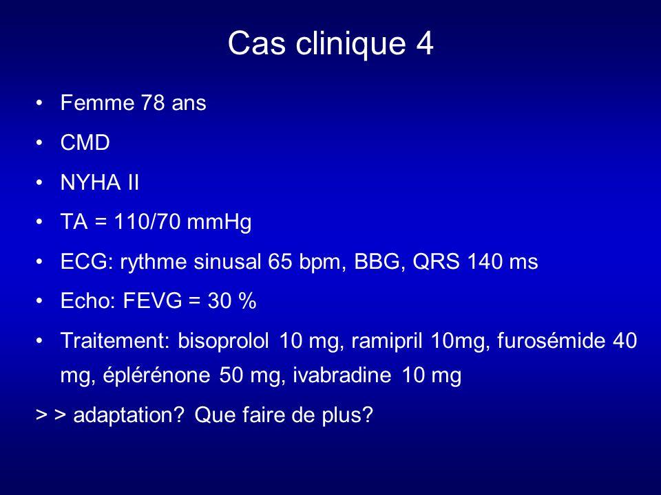 Cas clinique 4 Femme 78 ans CMD NYHA II TA = 110/70 mmHg ECG: rythme sinusal 65 bpm, BBG, QRS 140 ms Echo: FEVG = 30 % Traitement: bisoprolol 10 mg, ramipril 10mg, furosémide 40 mg, éplérénone 50 mg, ivabradine 10 mg > > adaptation.