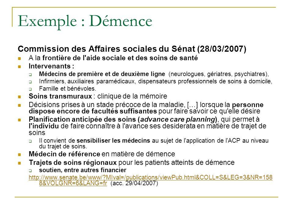 Exemple : Démence Commission des Affaires sociales du Sénat (28/03/2007) A la frontière de l'aide sociale et des soins de santé Intervenants : Médecin
