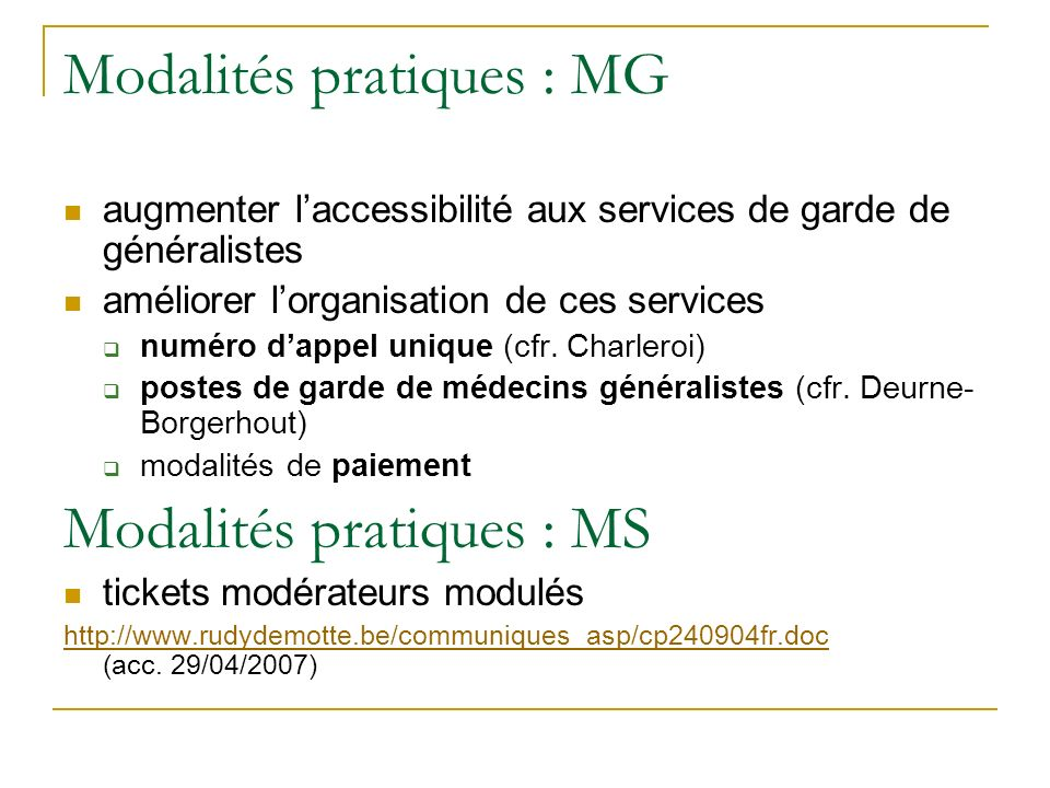 Modalités pratiques : MG augmenter laccessibilité aux services de garde de généralistes améliorer lorganisation de ces services numéro dappel unique (cfr.