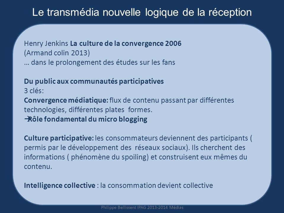 Le transmédia nouvelle logique de la réception Henry Jenkins La culture de la convergence 2006 (Armand colin 2013) … dans le prolongement des études sur les fans Du public aux communautés participatives 3 clés: Convergence médiatique: flux de contenu passant par différentes technologies, différentes plates formes.