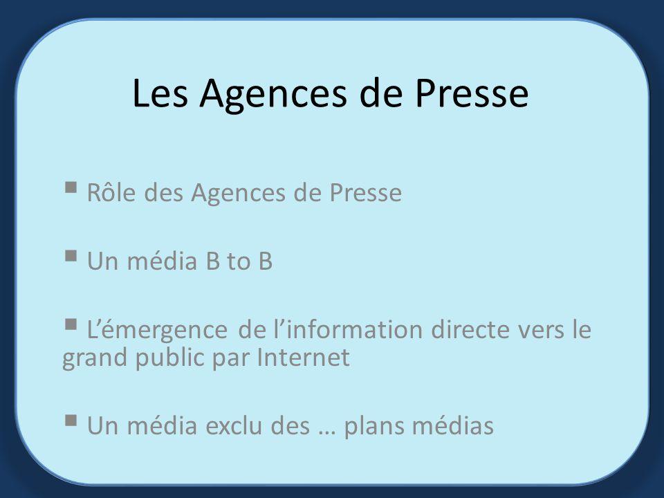 Les Agences de Presse Rôle des Agences de Presse Un média B to B Lémergence de linformation directe vers le grand public par Internet Un média exclu des … plans médias