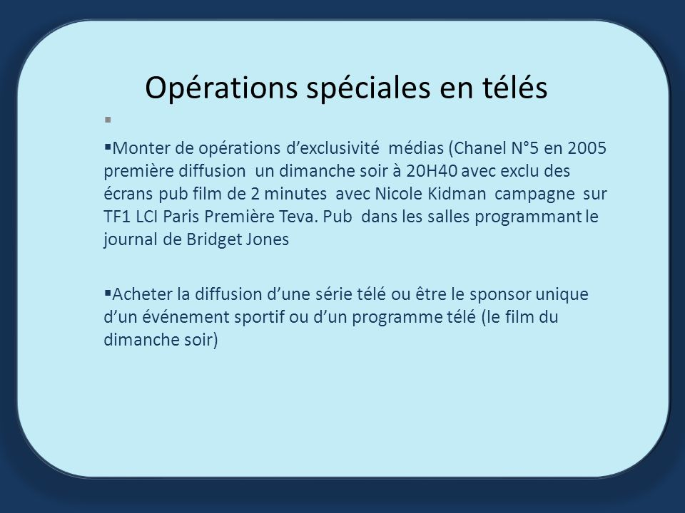 Opérations spéciales en télés Monter de opérations dexclusivité médias (Chanel N°5 en 2005 première diffusion un dimanche soir à 20H40 avec exclu des écrans pub film de 2 minutes avec Nicole Kidman campagne sur TF1 LCI Paris Première Teva.