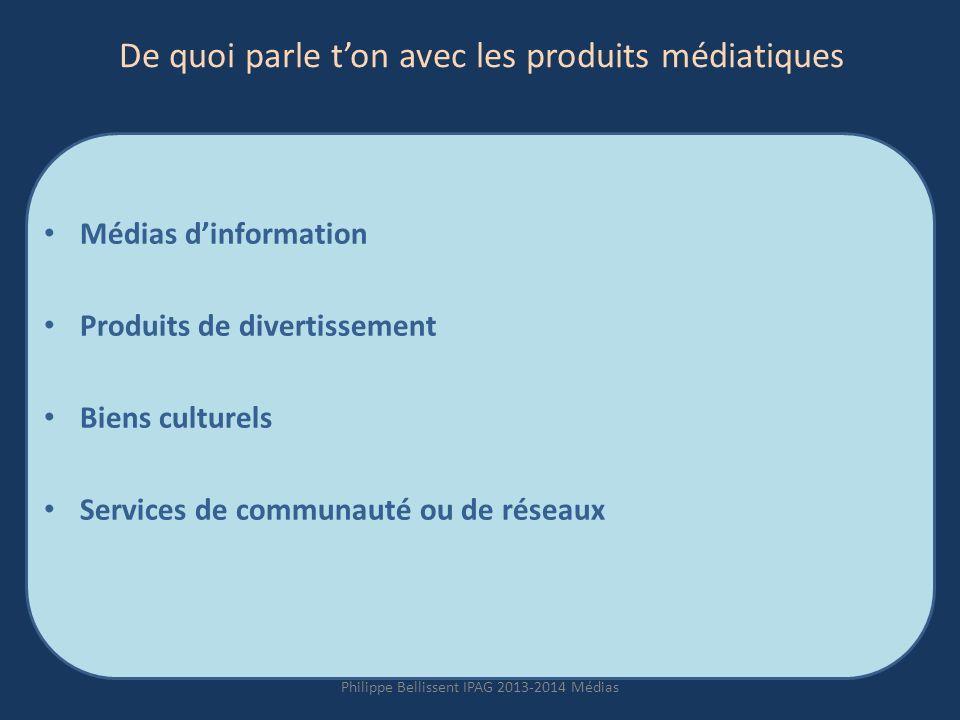 De quoi parle ton avec les produits médiatiques Médias dinformation Produits de divertissement Biens culturels Services de communauté ou de réseaux Philippe Bellissent IPAG 2013-2014 Médias