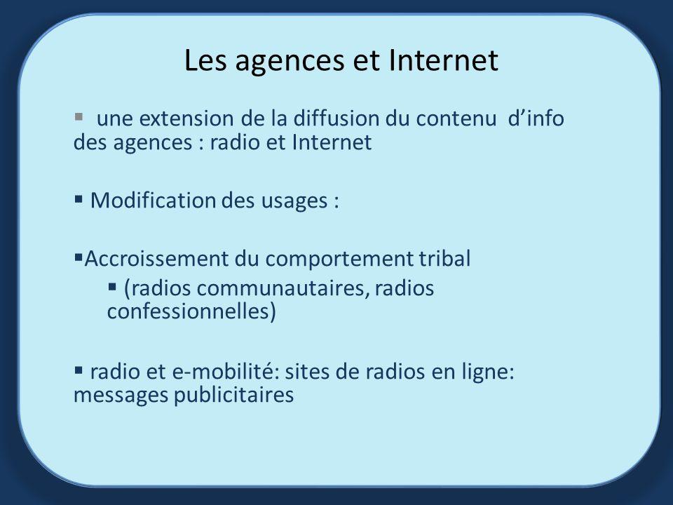 Les agences et Internet une extension de la diffusion du contenu dinfo des agences : radio et Internet Modification des usages : Accroissement du comportement tribal (radios communautaires, radios confessionnelles) radio et e-mobilité: sites de radios en ligne: messages publicitaires