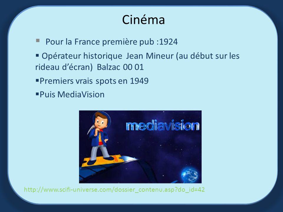 Cinéma Pour la France première pub :1924 Opérateur historique Jean Mineur (au début sur les rideau décran) Balzac 00 01 Premiers vrais spots en 1949 Puis MediaVision http://www.scifi-universe.com/dossier_contenu.asp?do_id=42