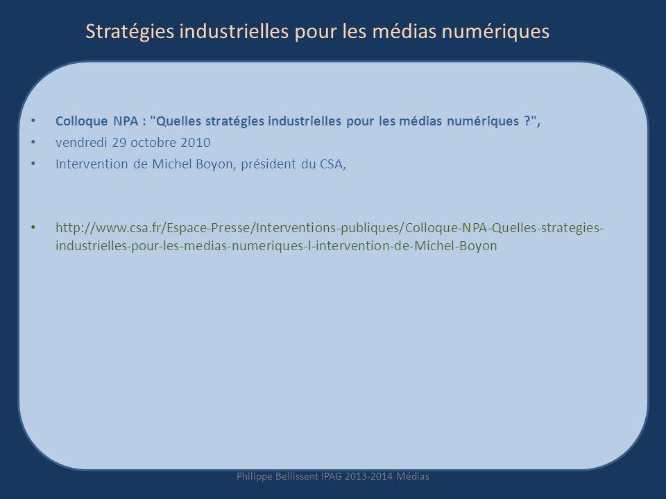 Stratégies industrielles pour les médias numériques Colloque NPA : Quelles stratégies industrielles pour les médias numériques ? , vendredi 29 octobre 2010 Intervention de Michel Boyon, président du CSA, http://www.csa.fr/Espace-Presse/Interventions-publiques/Colloque-NPA-Quelles-strategies- industrielles-pour-les-medias-numeriques-l-intervention-de-Michel-Boyon Philippe Bellissent IPAG 2013-2014 Médias