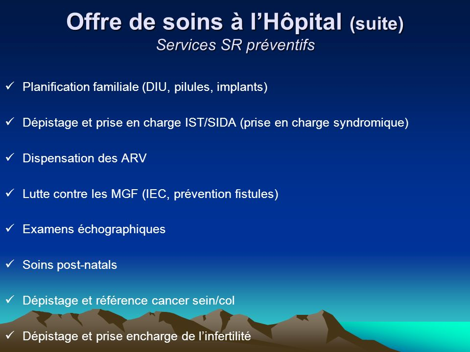 Offre de soins à lHôpital (suite) Services SR préventifs Planification familiale (DIU, pilules, implants) Dépistage et prise en charge IST/SIDA (prise