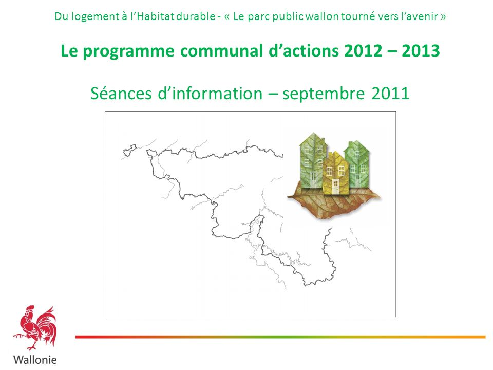 Du logement à lHabitat durable - « Le parc public wallon tourné vers lavenir » Le programme communal dactions 2012 – 2013 Séances dinformation – septembre 2011