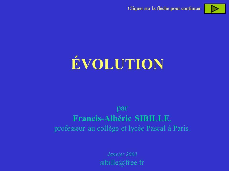 ÉVOLUTION Cliquer sur la flèche pour continuer par Francis-Albéric SIBILLE, professeur au collège et lycée Pascal à Paris. Janvier 2003 sibille@free.f