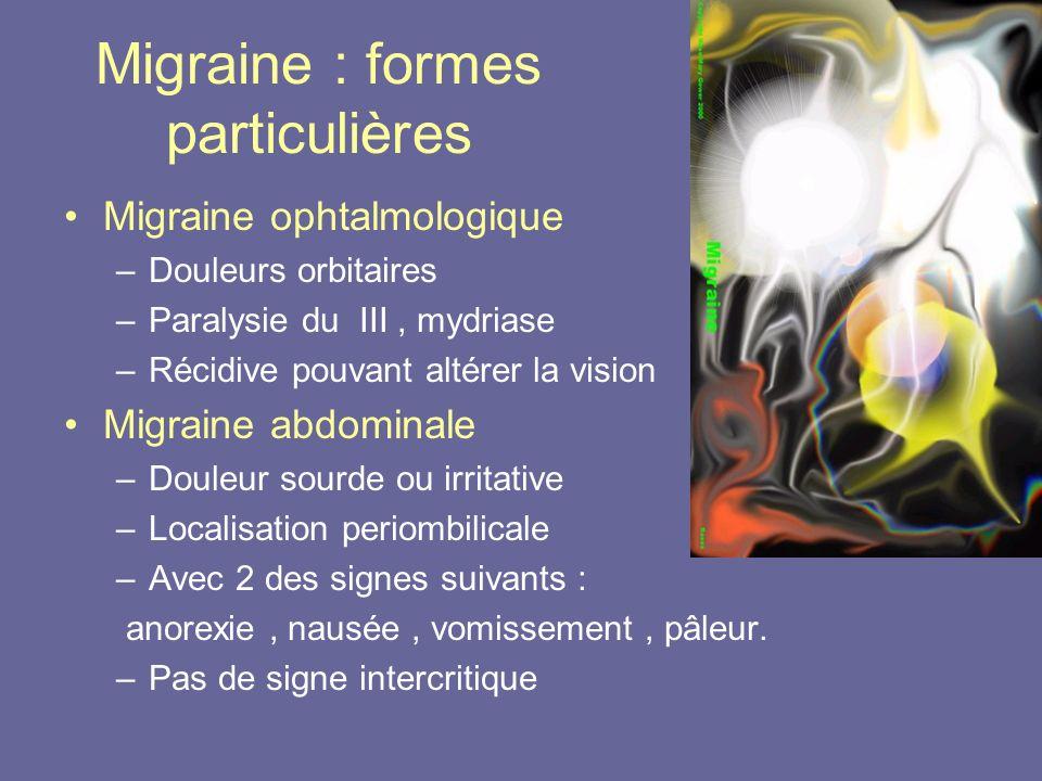 Migraine : formes particulières Migraine ophtalmologique –Douleurs orbitaires –Paralysie du III, mydriase –Récidive pouvant altérer la vision Migraine