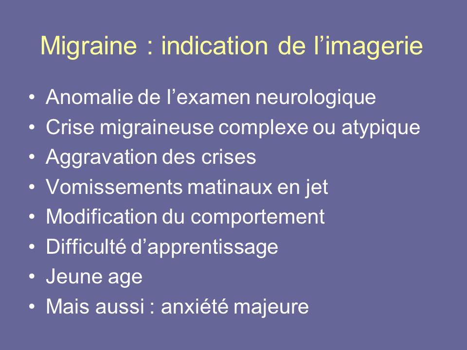 Migraine : indication de limagerie Anomalie de lexamen neurologique Crise migraineuse complexe ou atypique Aggravation des crises Vomissements matinau