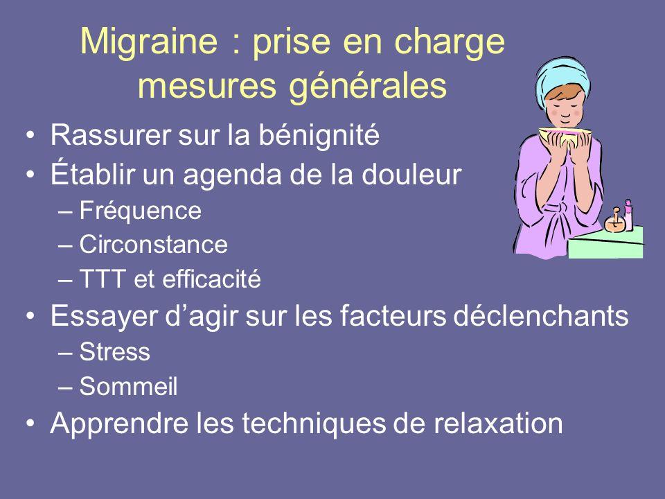 Migraine : prise en charge mesures générales Rassurer sur la bénignité Établir un agenda de la douleur –Fréquence –Circonstance –TTT et efficacité Ess