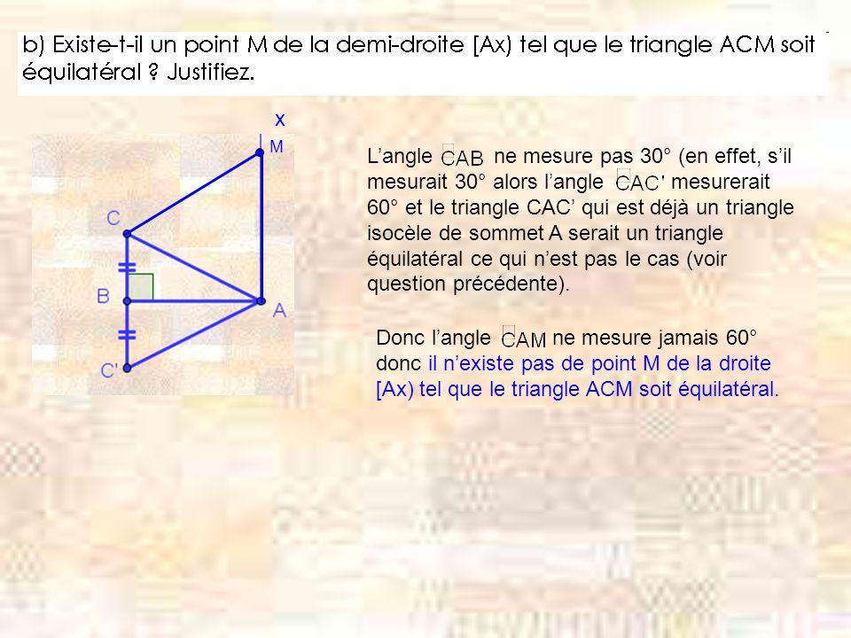x M Langle ne mesure pas 30° (en effet, sil mesurait 30° alors langle mesurerait 60° et le triangle CAC qui est déjà un triangle isocèle de sommet A serait un triangle équilatéral ce qui nest pas le cas (voir question précédente).