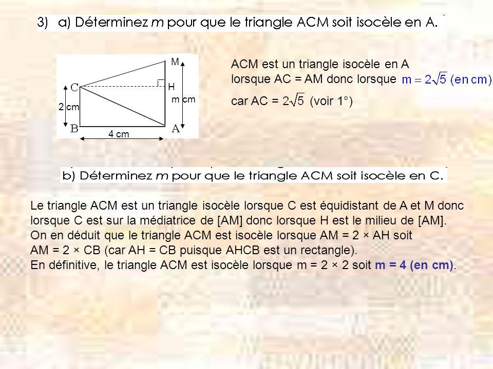M H m cm 4 cm 2 cm ACM est un triangle isocèle en A lorsque AC = AM donc lorsque car AC = (voir 1°) Le triangle ACM est un triangle isocèle lorsque C est équidistant de A et M donc lorsque C est sur la médiatrice de [AM] donc lorsque H est le milieu de [AM].