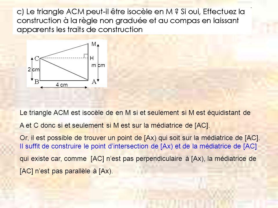 M H m cm 4 cm 2 cm Le triangle ACM est isocèle de en M si et seulement si M est équidistant de A et C donc si et seulement si M est sur la médiatrice de [AC].