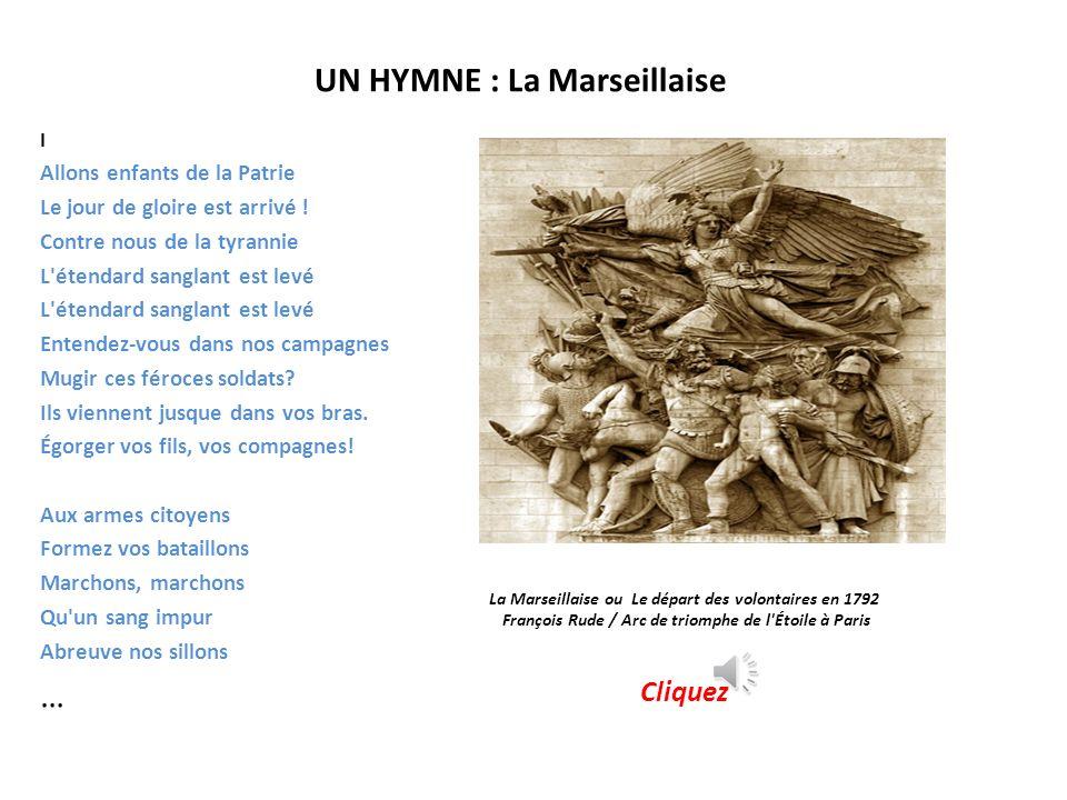 UN HYMNE : La Marseillaise La Marseillaise ou Le départ des volontaires en 1792 François Rude / Arc de triomphe de l Étoile à Paris Cliquez I Allons enfants de la Patrie Le jour de gloire est arrivé .