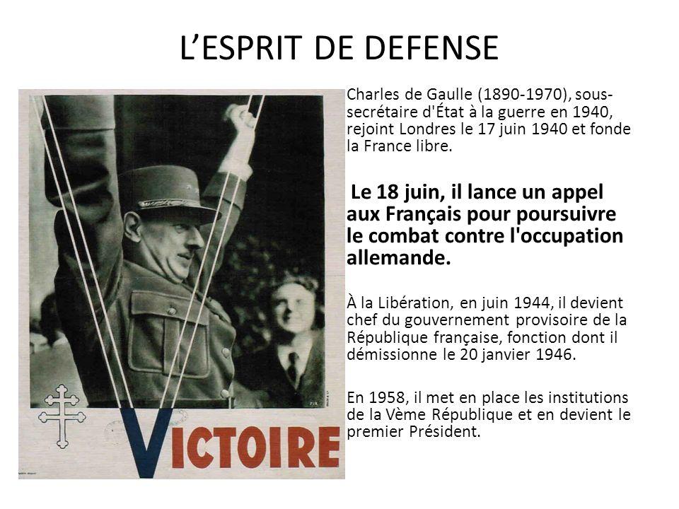 LESPRIT DE DEFENSE Charles de Gaulle (1890-1970), sous- secrétaire d'État à la guerre en 1940, rejoint Londres le 17 juin 1940 et fonde la France libr