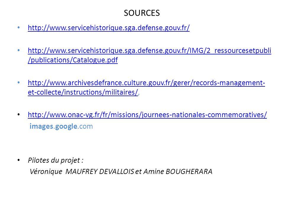 SOURCES http://www.servicehistorique.sga.defense.gouv.fr/ http://www.servicehistorique.sga.defense.gouv.fr/IMG/2_ressourcesetpubli /publications/Catalogue.pdf http://www.servicehistorique.sga.defense.gouv.fr/IMG/2_ressourcesetpubli /publications/Catalogue.pdf http://www.archivesdefrance.culture.gouv.fr/gerer/records-management- et-collecte/instructions/militaires/, http://www.archivesdefrance.culture.gouv.fr/gerer/records-management- et-collecte/instructions/militaires/ http://www.onac-vg.fr/fr/missions/journees-nationales-commemoratives/ images.google.com Pilotes du projet : Véronique MAUFREY DEVALLOIS et Amine BOUGHERARA