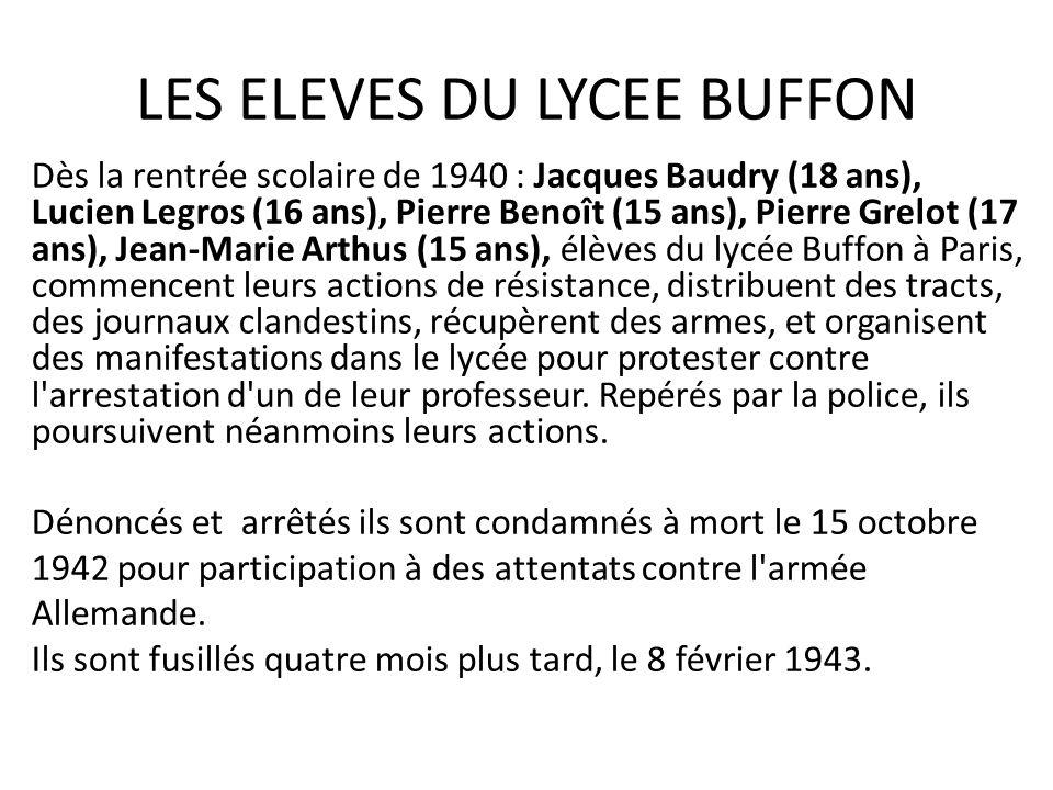 LES ELEVES DU LYCEE BUFFON Dès la rentrée scolaire de 1940 : Jacques Baudry (18 ans), Lucien Legros (16 ans), Pierre Benoît (15 ans), Pierre Grelot (17 ans), Jean-Marie Arthus (15 ans), élèves du lycée Buffon à Paris, commencent leurs actions de résistance, distribuent des tracts, des journaux clandestins, récupèrent des armes, et organisent des manifestations dans le lycée pour protester contre l arrestation d un de leur professeur.