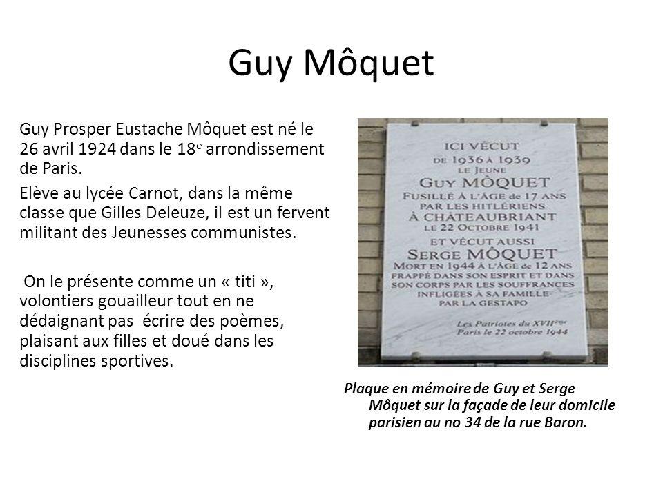 Guy Môquet Guy Prosper Eustache Môquet est né le 26 avril 1924 dans le 18 e arrondissement de Paris. Elève au lycée Carnot, dans la même classe que Gi