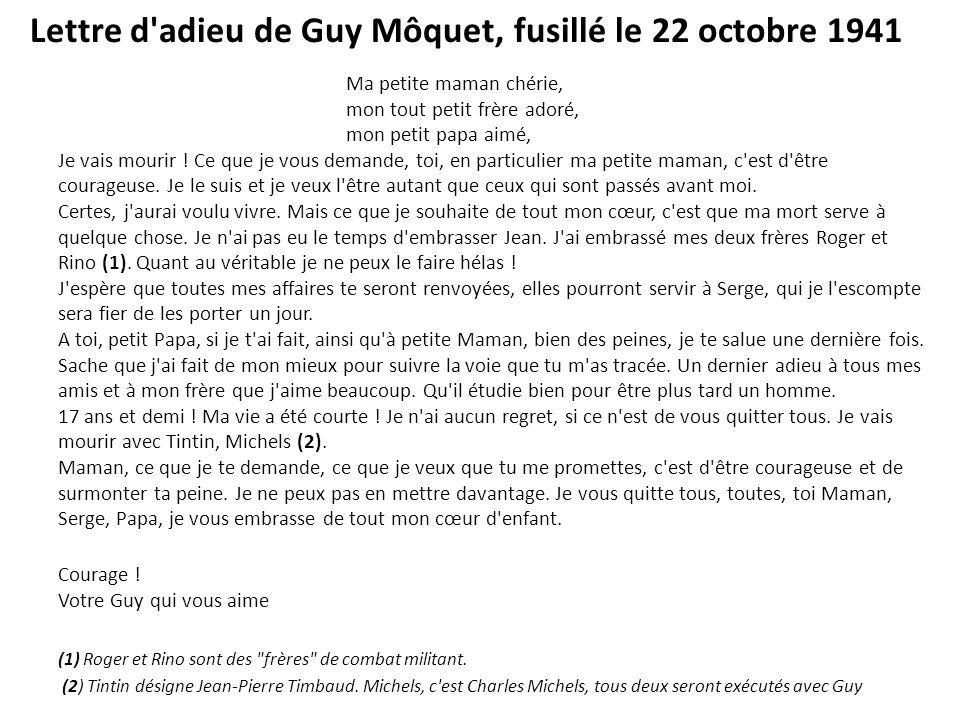 Lettre d'adieu de Guy Môquet, fusillé le 22 octobre 1941 Ma petite maman chérie, mon tout petit frère adoré, mon petit papa aimé, Je vais mourir ! Ce