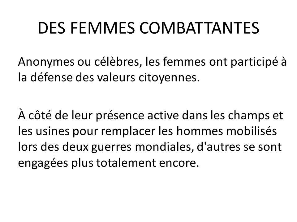 DES FEMMES COMBATTANTES Anonymes ou célèbres, les femmes ont participé à la défense des valeurs citoyennes. À côté de leur présence active dans les ch