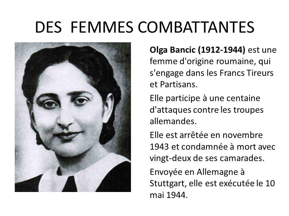DES FEMMES COMBATTANTES Olga Bancic (1912-1944) est une femme d'origine roumaine, qui s'engage dans les Francs Tireurs et Partisans. Elle participe à