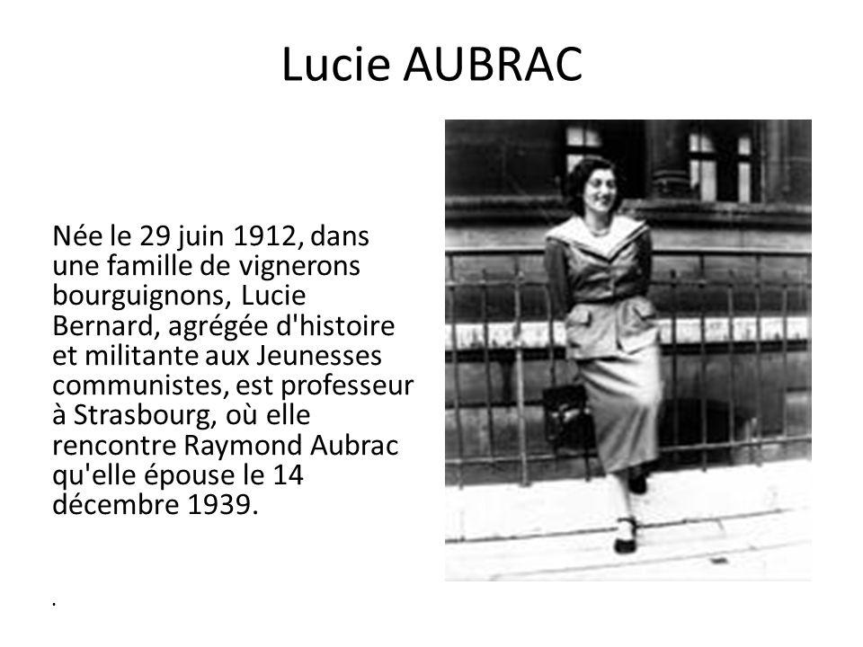 Lucie AUBRAC Née le 29 juin 1912, dans une famille de vignerons bourguignons, Lucie Bernard, agrégée d histoire et militante aux Jeunesses communistes, est professeur à Strasbourg, où elle rencontre Raymond Aubrac qu elle épouse le 14 décembre 1939.