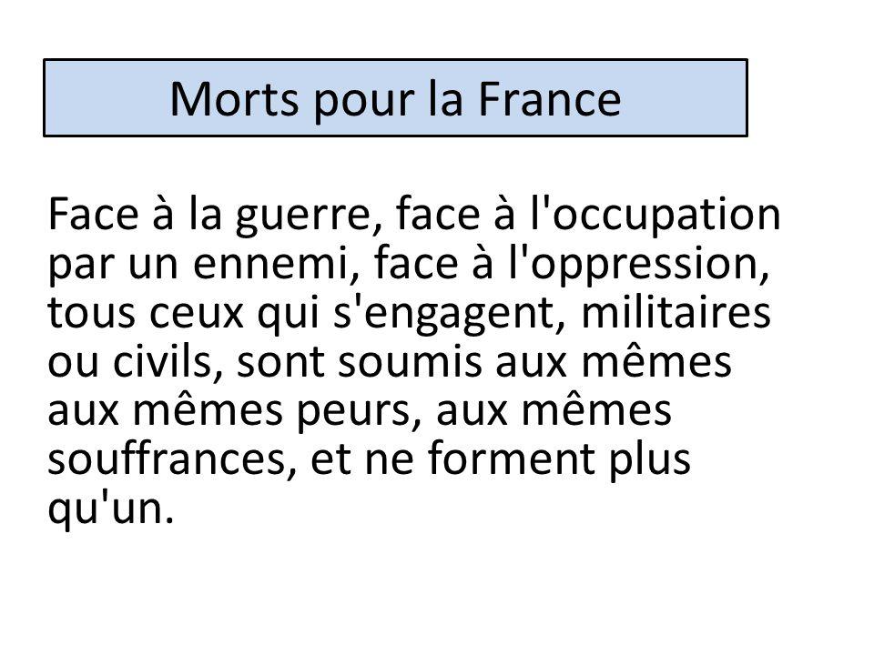Morts pour la France Face à la guerre, face à l occupation par un ennemi, face à l oppression, tous ceux qui s engagent, militaires ou civils, sont soumis aux mêmes aux mêmes peurs, aux mêmes souffrances, et ne forment plus qu un.