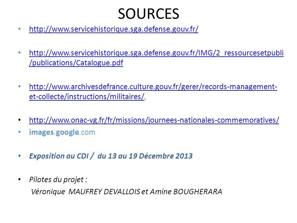 SOURCES http://www.servicehistorique.sga.defense.gouv.fr/ http://www.servicehistorique.sga.defense.gouv.fr/IMG/2_ressourcesetpubli /publications/Catalogue.pdf http://www.servicehistorique.sga.defense.gouv.fr/IMG/2_ressourcesetpubli /publications/Catalogue.pdf http://www.archivesdefrance.culture.gouv.fr/gerer/records-management- et-collecte/instructions/militaires/, http://www.archivesdefrance.culture.gouv.fr/gerer/records-management- et-collecte/instructions/militaires/ http://www.onac-vg.fr/fr/missions/journees-nationales-commemoratives/ images.google.com Exposition au CDI / du 13 au 19 Décembre 2013 Pilotes du projet : Véronique MAUFREY DEVALLOIS et Amine BOUGHERARA