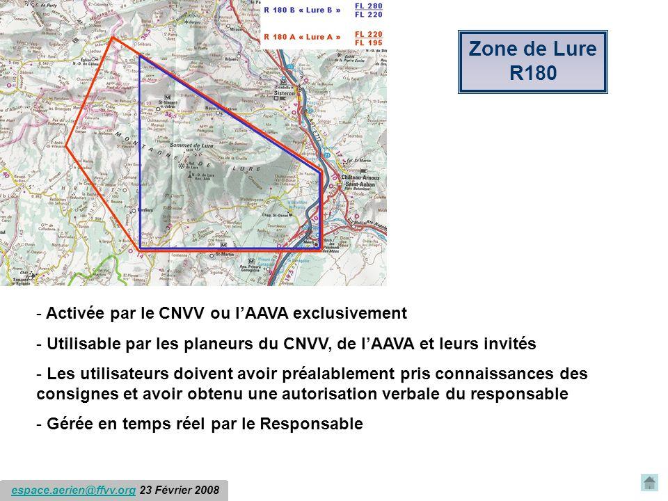espace.aerien@ffvv.org 31 Janvier 2012espace.aerien@ffvv.org Zone de Lure R180 - Activée par le CNVV ou lAAVA exclusivement - Utilisable par les planeurs du CNVV, de lAAVA et leurs invités - Les utilisateurs doivent avoir préalablement pris connaissances des consignes et avoir obtenu une autorisation verbale du responsable - Gérée en temps réel par le Responsable espace.aerien@ffvv.org 23 Février 2008espace.aerien@ffvv.org