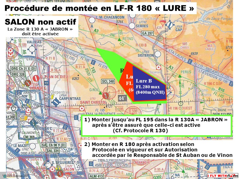 espace.aerien@ffvv.org 31 Janvier 2012espace.aerien@ffvv.org R 130 A Jabron FL 195 max (5900m QNH) Procédure de montée en LF-R 180 « LURE » SALON non actif La Zone R 130 A « JABRON » doit être activée Lure A FL 220 max (6600m QNH) 1) Monter jusquau FL 195 dans la R 130A « JABRON » après sêtre assuré que celle-ci est active (Cf.