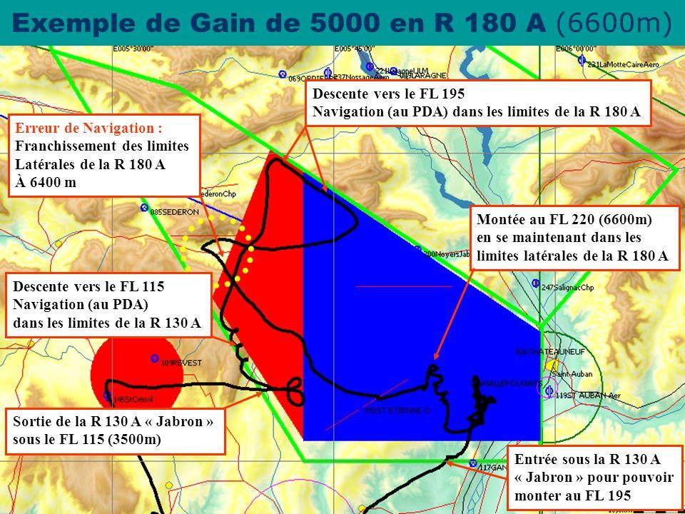 espace.aerien@ffvv.org 31 Janvier 2012espace.aerien@ffvv.org Exemple de Gain de 5000 en R 180 A ( 6600m) Entrée sous la R 130 A « Jabron » pour pouvoir monter au FL 195 Montée au FL 220 (6600m) en se maintenant dans les limites latérales de la R 180 A Erreur de Navigation : Franchissement des limites Latérales de la R 180 A À 6400 m Descente vers le FL 195 Navigation (au PDA) dans les limites de la R 180 A Descente vers le FL 115 Navigation (au PDA) dans les limites de la R 130 A Sortie de la R 130 A « Jabron » sous le FL 115 (3500m)