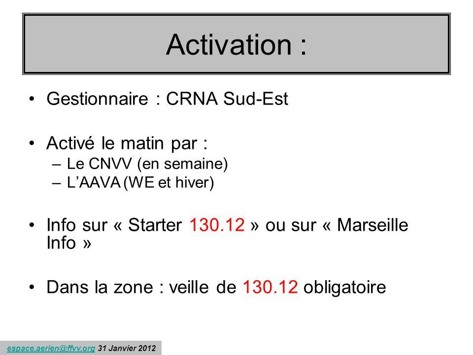 espace.aerien@ffvv.org 31 Janvier 2012espace.aerien@ffvv.org Récapitulons : Gestionnaire : CRNA Sud-Est Activé le matin par : –Le CNVV (en semaine) –LAAVA(WE et hiver) Info sur « Starter 130.12 » ou sur « Marseille Info » Dans la zone : veille de 130.12 obligatoire Activation :