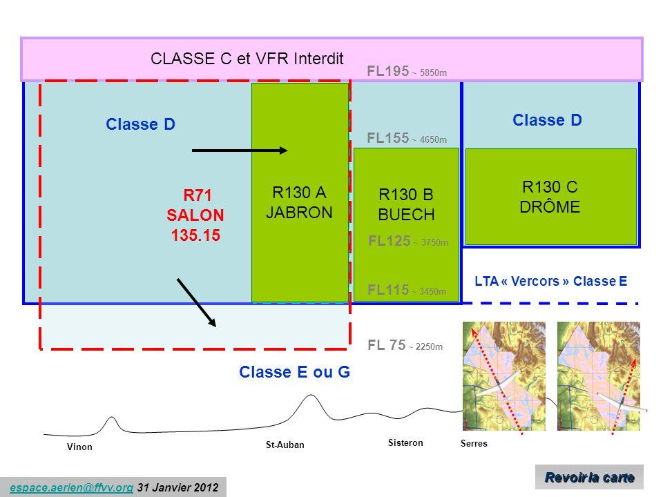 espace.aerien@ffvv.org 31 Janvier 2012espace.aerien@ffvv.org R71 SALON 135.15 R130 C DRÔME R130 B BUECH R130 A JABRON Classe D FL195 ~ 5850m FL155 ~ 4650m FL125 ~ 3750m FL115 ~ 3450m CLASSE C et VFR Interdit FL 75 ~ 2250m Classe D Classe E ou G LTA « Vercors » Classe E Vinon St-Auban Sisteron Serres R130 A JABRON R130 A JABRON Revoir la carte Revoir la carte