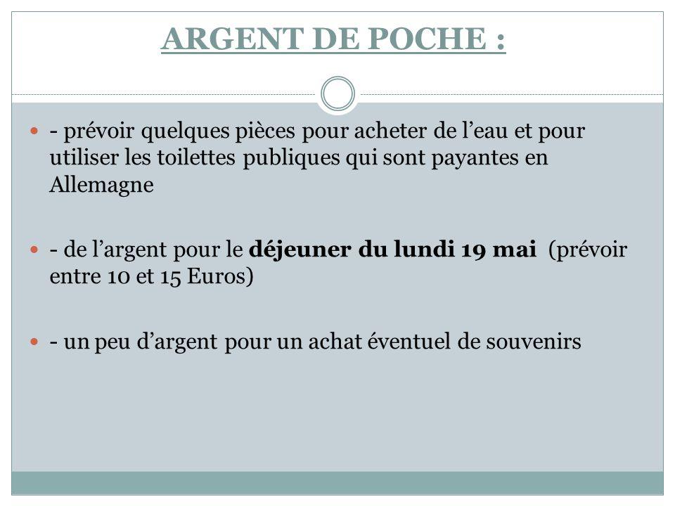 ARGENT DE POCHE : - prévoir quelques pièces pour acheter de leau et pour utiliser les toilettes publiques qui sont payantes en Allemagne - de largent pour le déjeuner du lundi 19 mai (prévoir entre 10 et 15 Euros) - un peu dargent pour un achat éventuel de souvenirs