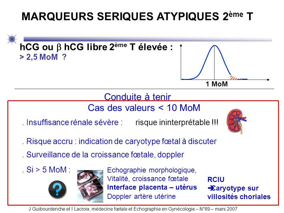 Cas des valeurs < 10 MoM. Insuffisance rénale sévère : risque ininterprétable !!!. Risque accru : indication de caryotype fœtal à discuter. Surveillan