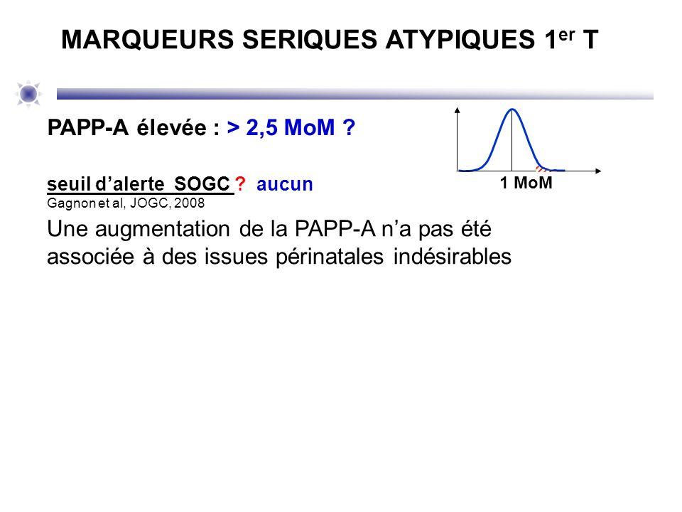 1 MoM PAPP-A élevée : > 2,5 MoM ? seuil dalerte SOGC ? aucun Gagnon et al, JOGC, 2008 MARQUEURS SERIQUES ATYPIQUES 1 er T Une augmentation de la PAPP-
