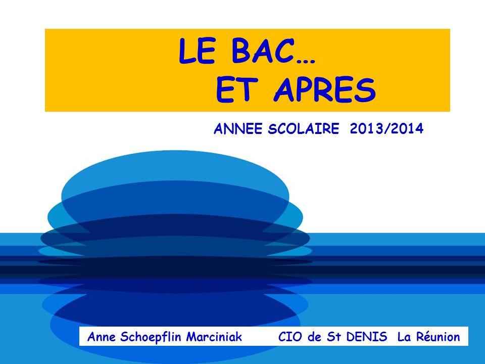 LE BAC… ET APRES ANNEE SCOLAIRE 2013/2014 Anne Schoepflin Marciniak CIO de St DENIS La Réunion