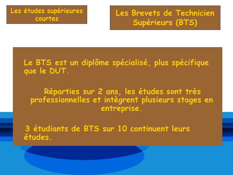 Les études supérieures courtes Le BTS est un diplôme spécialisé, plus spécifique que le DUT. Réparties sur 2 ans, les études sont très professionnelle